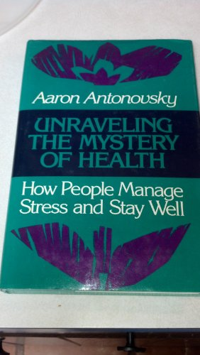 Unraveling the Mystery of Health: How People Manage Stress and Stay Well (Jossey Bass Social and Behavioral Science Seri