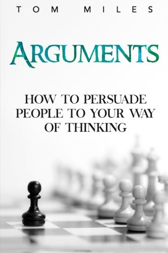 Arguments: How To Persuade Others To Your Way Of Thinking PDF