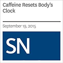 Caffeine Resets Body's Clock Other by Laura Sanders Narrated by Mark Moran
