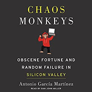 Chaos Monkeys: Obscene Fortune and Random Failure in Silicon Valley Audiobook by Antonio Garcia Martinez Narrated by Dan John Miller