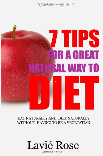 7 Tips For A Great Natural Way To Diet: Eat Naturally And Diet Naturally Without Having To Be A Vegetarian