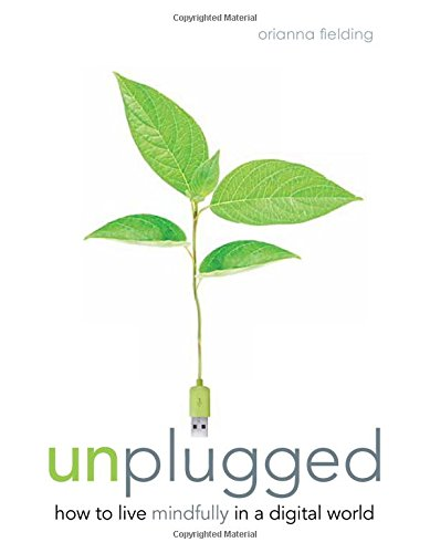 Unplugged: How to Live Mindfully in a Digital World, by Orianna Fielding
