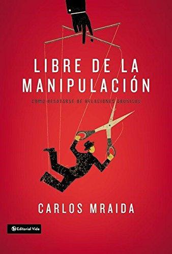 Libre de la manipulacion: Como desatarse de relaciones abusivas  [Mraida, Carlos] (Tapa Blanda)