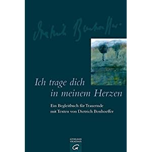 Ich trage dich in meinem Herzen: Ein Begleitbuch für Trauernde mit Texten von Dietrich Bonhoeffer