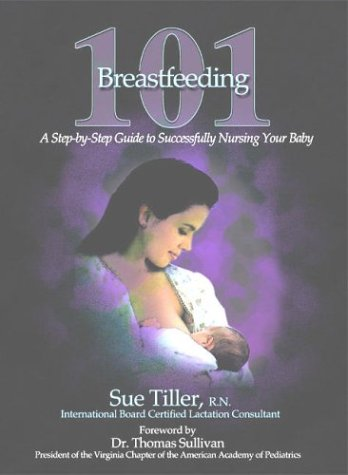 Breastfeeding 101: A Step-by-Step Guide to Successfully Nursing Your Baby, Second Edition