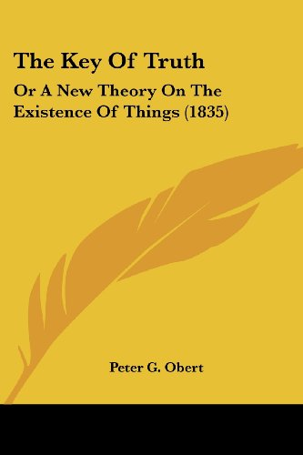 The Key of Truth: Or a New Theory on the Existence of Things (1835)