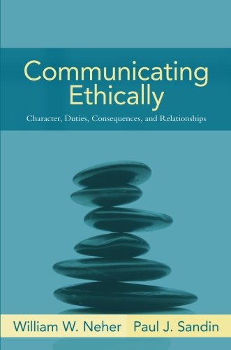 Communicating Ethically: Character, Duties, Consequences, and Relationships, by William Neher, Paul Sandin