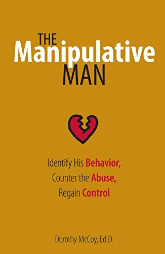 The Manipulative Man: Identify His Behavior, Counter the Abuse, Regain Control