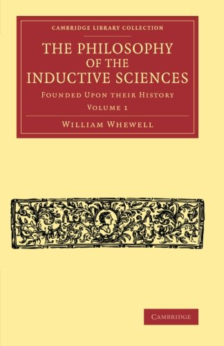 The Philosophy of the Inductive Sciences: Volume 1: Founded upon their History (Cambridge Library Collection - Philosophy)
