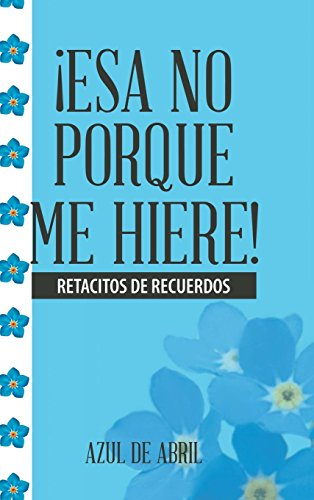 ¡Esa No Porque Me Hiere!: Retacitos De Recuerdos  [Azul de Abril] (Tapa Dura)