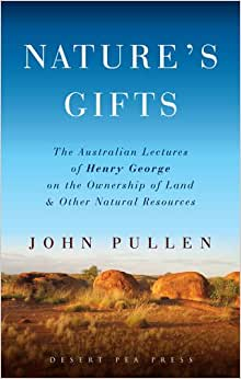 Nature's Gifts: The Australian Lectures Of Henry George On The Ownership Of Land And Other Natural Resources