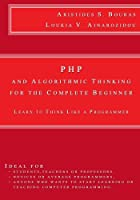 PHP and Algorithmic Thinking for the Complete Beginner: Learn to Think Like a Programmer Front Cover