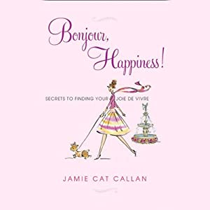 Bonjour, Happiness!: Secrets to Finding Your Joie de Vivre | [Jamie Cat Callan]