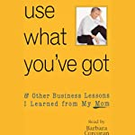 Use What You've Got, & Other Business Lessons I Learned from My Mom | Barbara Corcoran,Bruce Littlefield