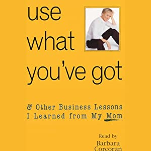 Use What You've Got, & Other Business Lessons I Learned from My Mom Audiobook
