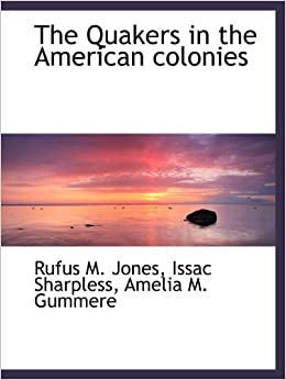 The Quakers in the American colonies: Rufus M. Jones ...