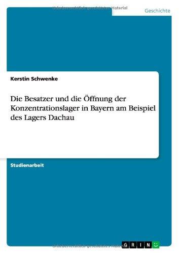 Die Besatzer Und Die Offnung Der Konzentrationslager In Bayern Am Beispiel Des Lagers Dachau (German Edition)