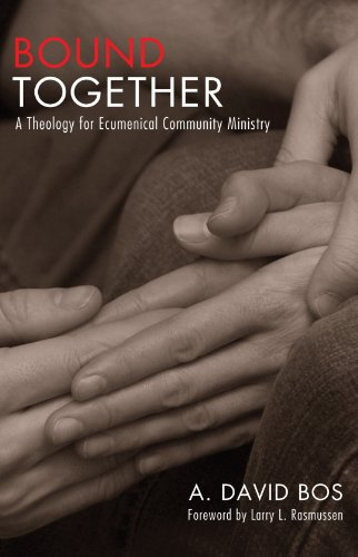 Bound Together: A Theology for Ecumenical Community Ministry, A. David Bos