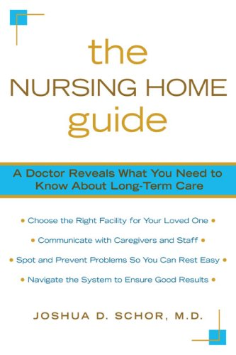 The Nursing Home Guide: A Doctor Reveals What You Need to Know about Long-Term Care, Joshua D. Schor