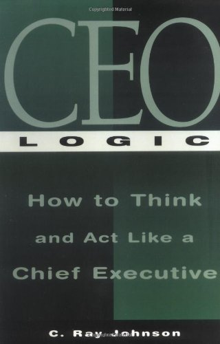 CEO Logic: How to Think and Act Like a Chief Executive