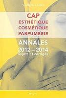 CAP Esthétique Cosmétique Parfumerie : Annales 2012-2014 Sujets et corrigés