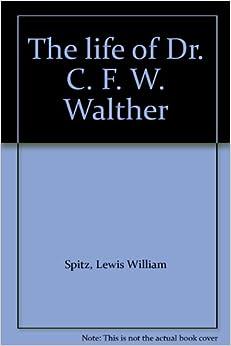 life of Dr. C. F. W. Walther: Lewis William Spitz: Amazon.com: Books