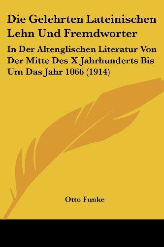 Die Gelehrten Lateinischen Lehn Und Fremdworter: In Der Altenglischen Literatur Von Der Mitte Des X Jahrhunderts Bis Um Das Jahr 1066 (1914)