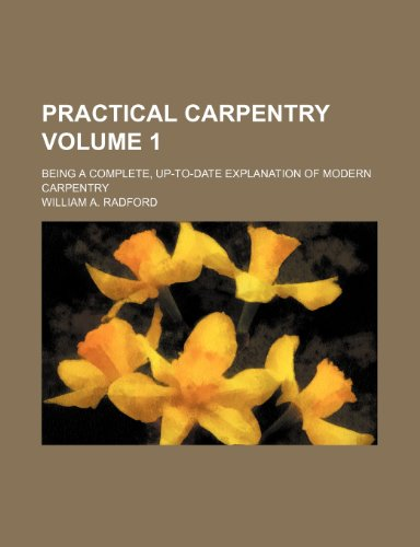Practical carpentry; being a complete, up-to-date explanation of modern carpentry Volume 1