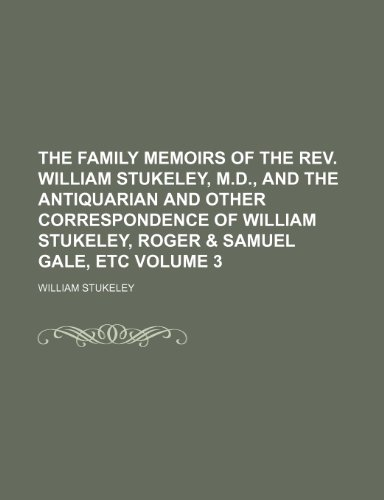 The Family Memoirs of the REV. William Stukeley, M.D., and the Antiquarian and Other Correspondence of William Stukeley, Roger & Samuel Gale, Etc Volume 3