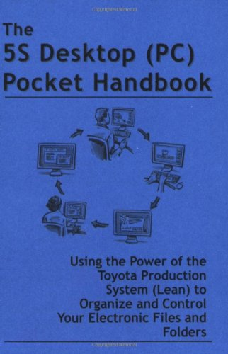 The 5S Desktop (Pc) Pocket Handbook - Using The Power Of The Toyota Production System (Lean) To Organize And Control Your Electronic Files And Folders