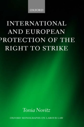 International and European Protection of the Right to Strike: A Comparative Study of Standards Set by the International Labour Organization, the ... Union (Oxford Monographs on Labour Law)