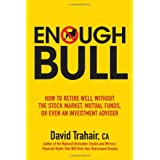 Enough Bull: How to Retire Well without the Stock Market, Mutual Funds, or Even an Investment Advisorby David Trahair