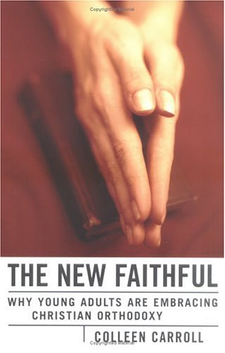 The New Faithful: Why Young Adults Are Embracing Christian Orthodoxy, Colleen Carroll
