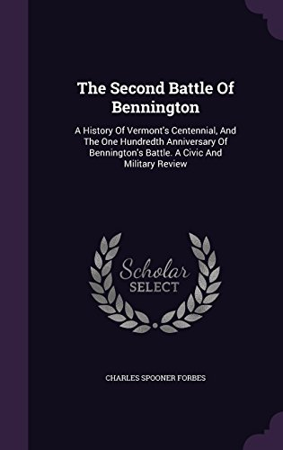 The Second Battle Of Bennington: A History Of Vermont's Centennial, And The One Hundredth Anniversary Of Bennington's Battle. A Civic And Military Review