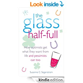 The Glass Half Full: How Optimists Get What They Want from Life - and Pessimists Can Too