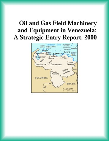 Oil and Gas Field Machinery and Equipment in Venezuela: A Strategic Entry Report, 2000 (Strategic Planning Series)