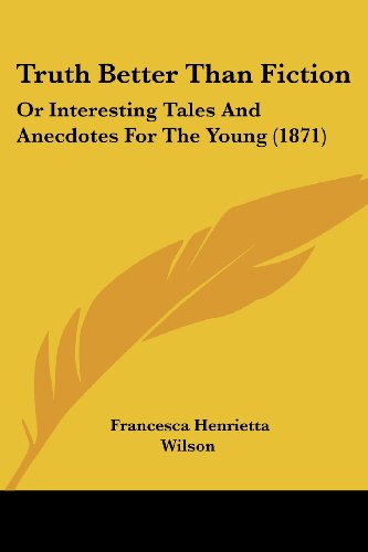 Truth Better Than Fiction: Or Interesting Tales and Anecdotes for the Young (1871)