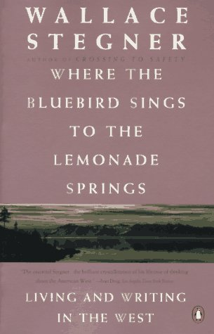 Where the Bluebird Sings to the Lemonade Springs: Living and Writing in the West, Wallace Stegner
