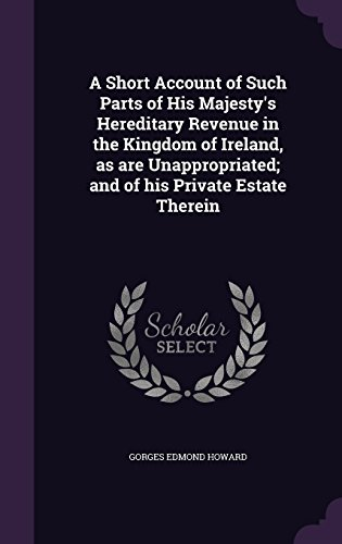 A Short Account of Such Parts of His Majesty's Hereditary Revenue in the Kingdom of Ireland, as are Unappropriated; and of his Private Estate Therein
