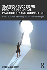 Starting a Successful Practice in Clinical Psychology and Counseling: A Guide for Students in Psychology and Career Psychologists