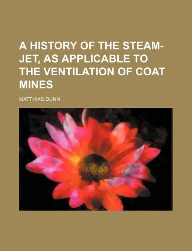 A History of the Steam-Jet, as applicable to the ventilation of Coat Mines