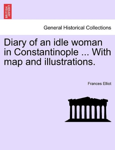 Diary of an idle woman in Constantinople ... With map and illustrations.