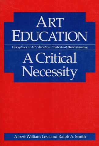 Art Education: A CRITICAL NECESSITY (Disciplines in Art Education : Contexts of Understanding)