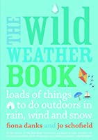 Wild Weather Book: Loads of things to do outdoors in rain, wind and snow