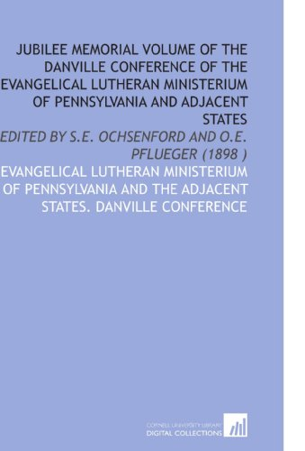 Jubilee Memorial Volume of the Danville Conference of the Evangelical Lutheran Ministerium of Pennsylvania and Adjacent States: Edited by S.E. Ochsenford and O.E. Pflueger (1898 )