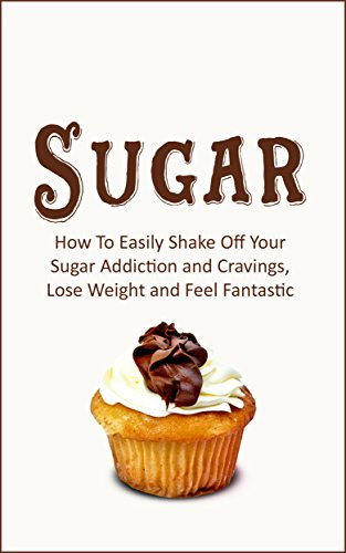 Sugar: How To Easily Shake Off Your Sugar Addiction and Cravings, Lose Weight and Feel Fantastic (Recipes Book 1) by Tina Latio