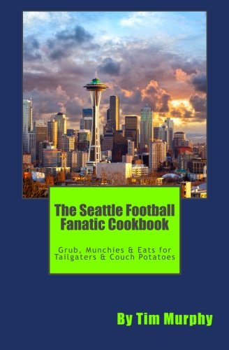 The Seattle Football Fanatic Cookbook: Grub, Munchies & Eats for Tailgaters and Couch Potatoes (Cookbooks for Guys) (Volume 34) by Tim Murphy