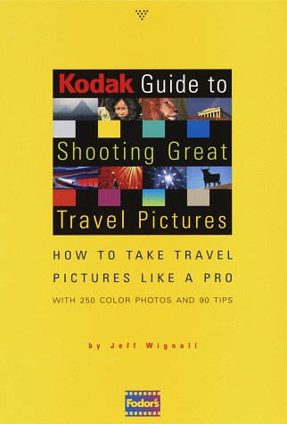 Kodak Guide to Shooting Great Travel Pictures: How to Take Travel Pictures Like a Pro, With 250 Color Photos and 90 Tips