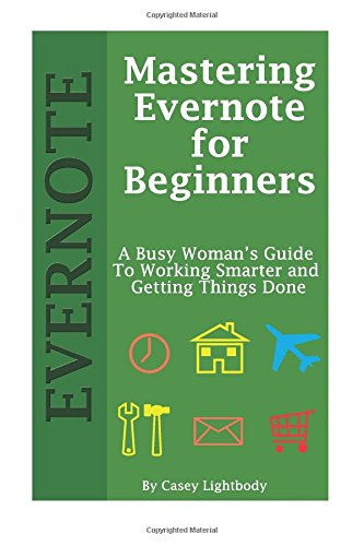 Mastering Evernote for Beginners: A Busy Woman's Guide To Working Smarter And Getting Things Done