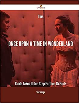 This Once Upon A Time In Wonderland Guide Takes It One Step Further - 45 Facts